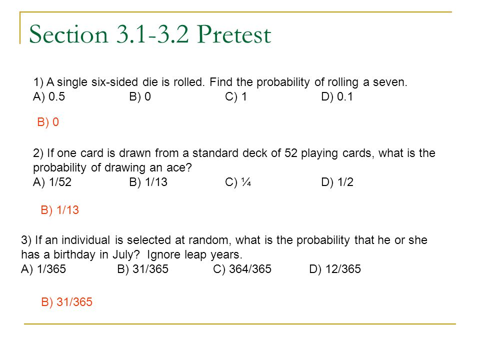 Section 3.1-3.2 Pretest 1) A single six-sided die is rolled. Find the probability of rolling a seven.