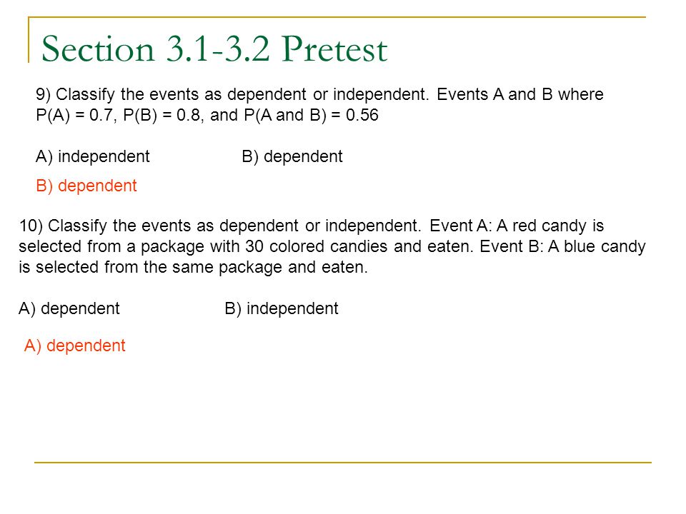 Section 3.1-3.2 Pretest 9) Classify the events as dependent or independent. Events A and B where. P(A) = 0.7, P(B) = 0.8, and P(A and B) = 0.56.