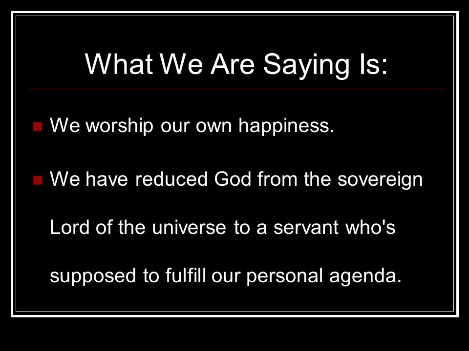 What We Are Saying Is: We worship our own happiness.