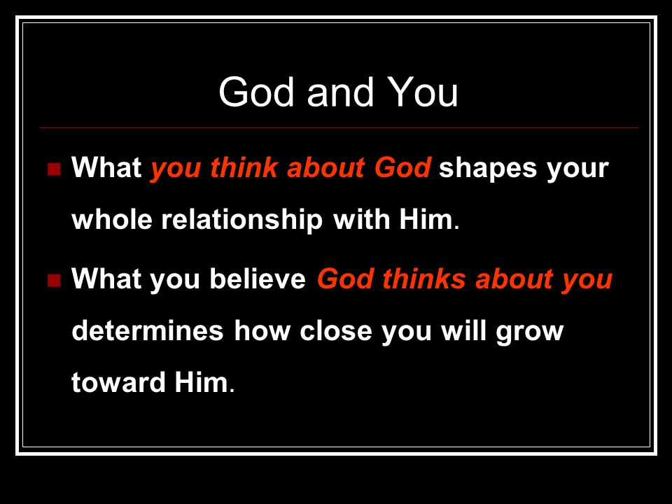 God and You What you think about God shapes your whole relationship with Him.