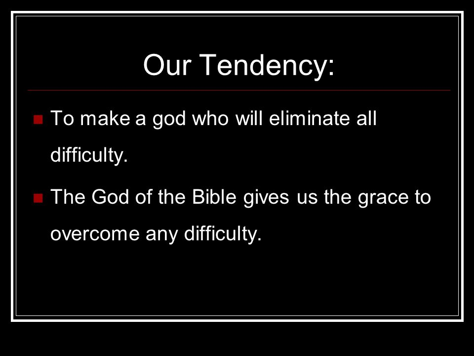 Our Tendency: To make a god who will eliminate all difficulty.