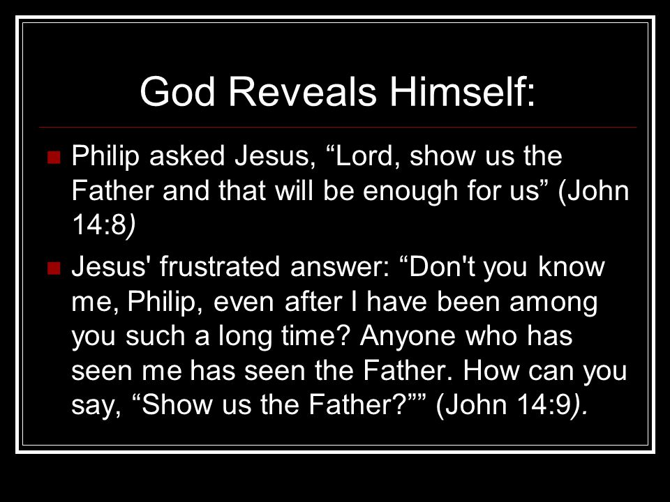 God Reveals Himself: Philip asked Jesus, Lord, show us the Father and that will be enough for us (John 14:8)