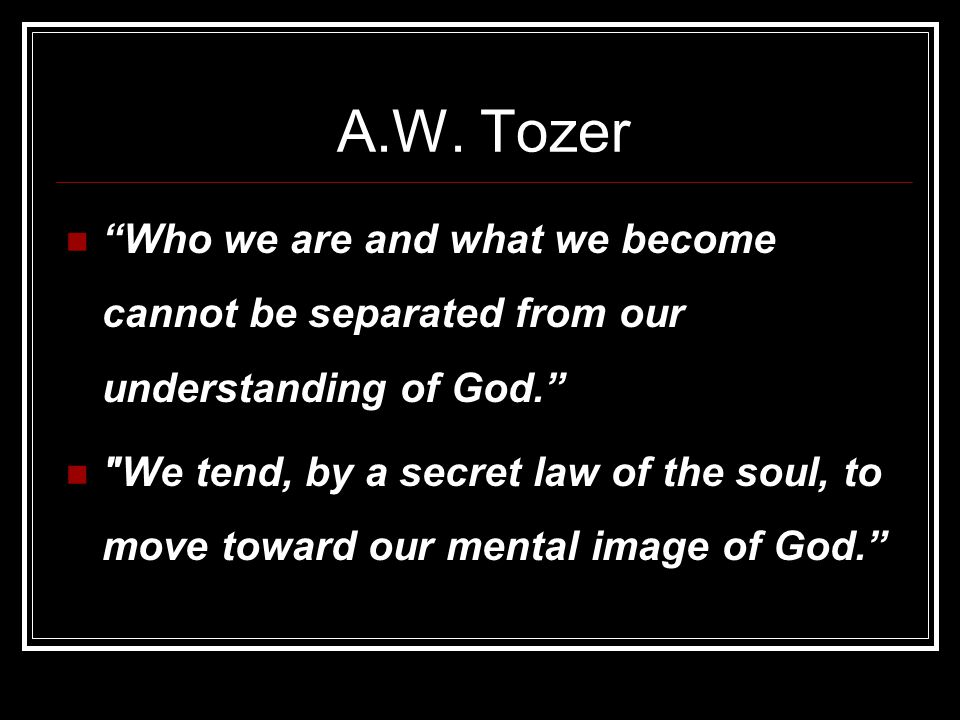 A.W. Tozer Who we are and what we become cannot be separated from our understanding of God.