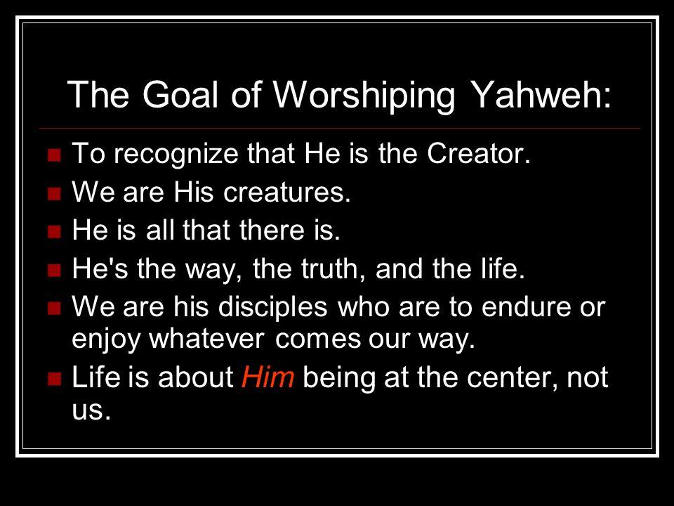 The Goal of Worshiping Yahweh: