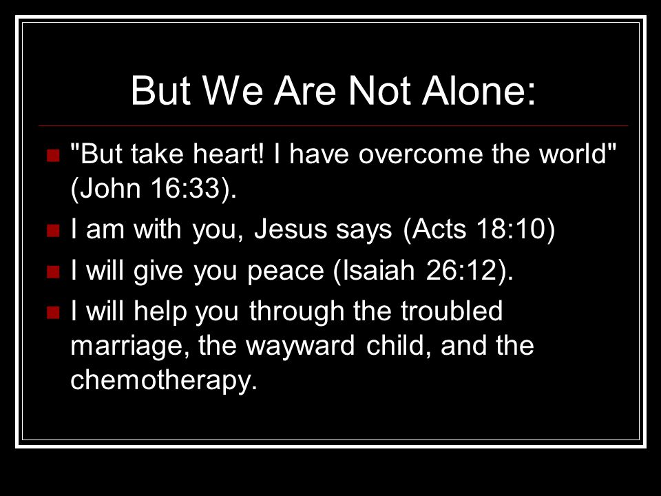 But We Are Not Alone: But take heart! I have overcome the world (John 16:33). I am with you, Jesus says (Acts 18:10)