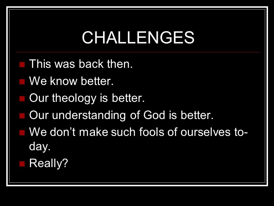 CHALLENGES This was back then. We know better. Our theology is better.