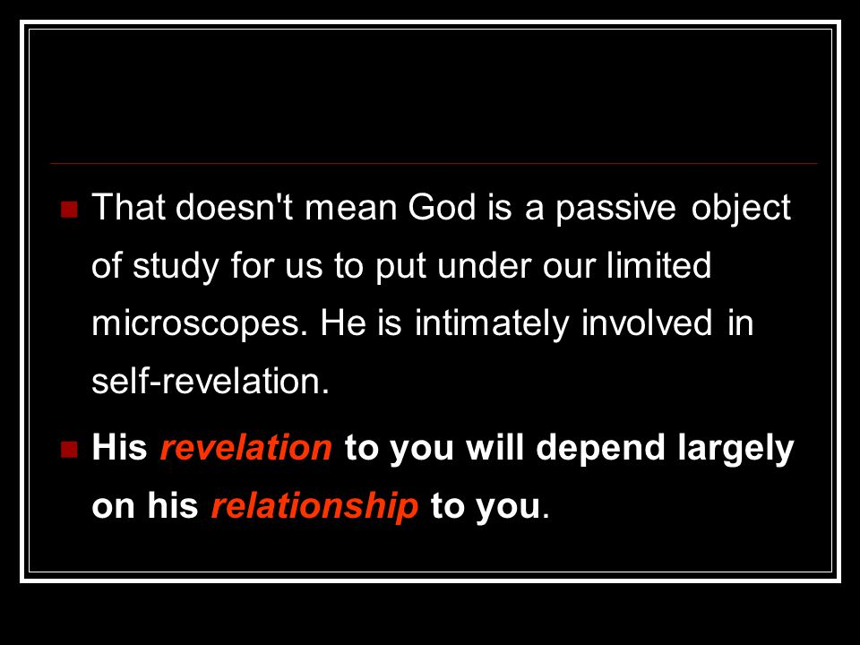 That doesn t mean God is a passive object of study for us to put under our limited microscopes. He is intimately involved in self-revelation.