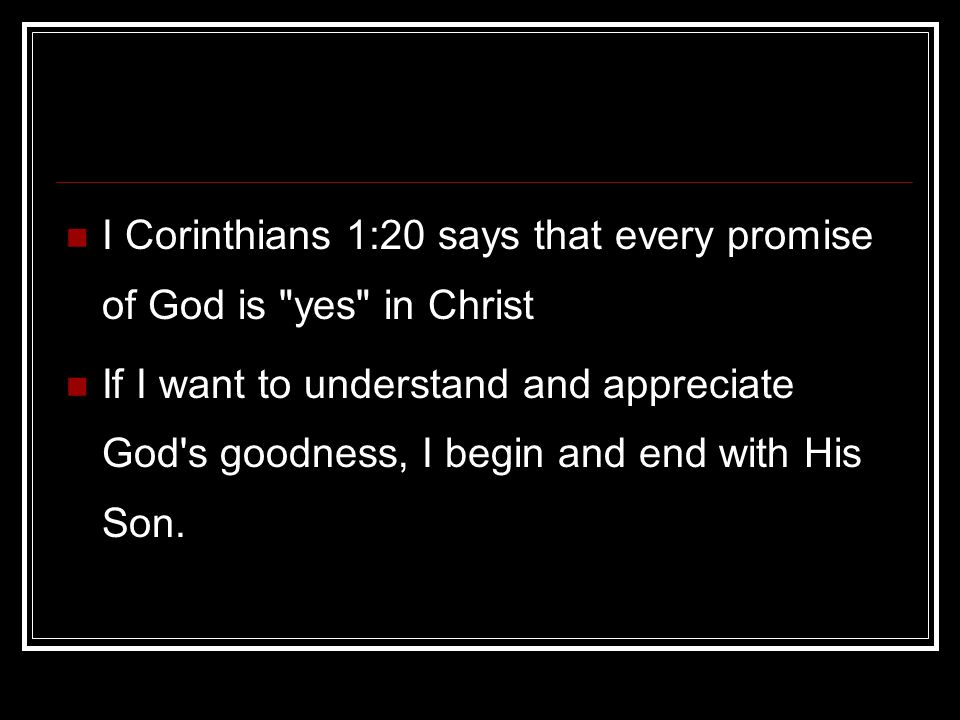 I Corinthians 1:20 says that every promise of God is yes in Christ