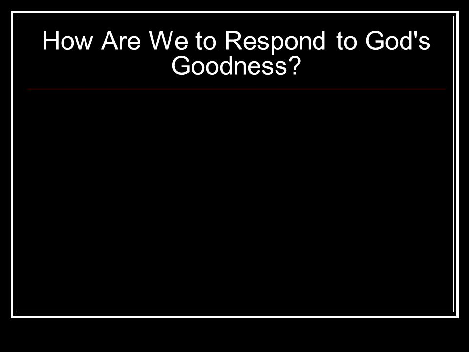 How Are We to Respond to God s Goodness