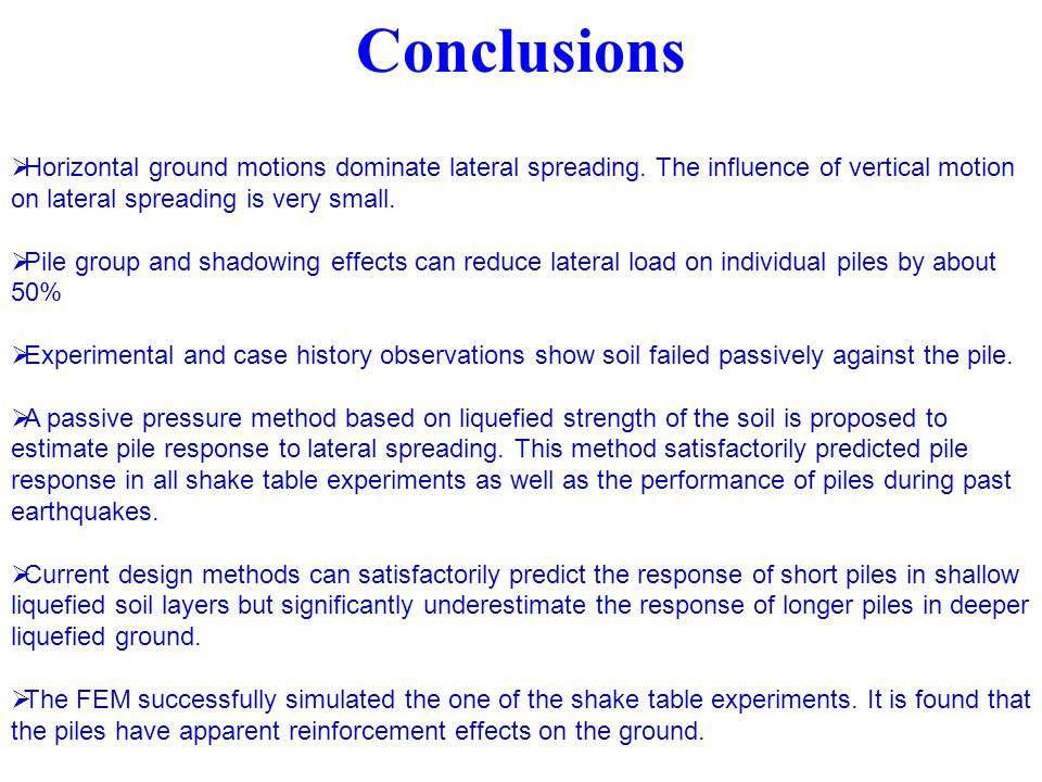 Conclusions Horizontal ground motions dominate lateral spreading. The influence of vertical motion on lateral spreading is very small.