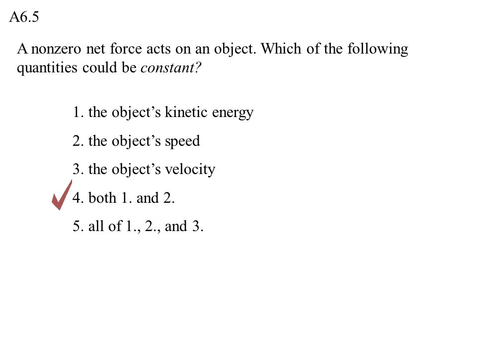 A6.5 A nonzero net force acts on an object. Which of the following quantities could be constant 1. the object's kinetic energy.