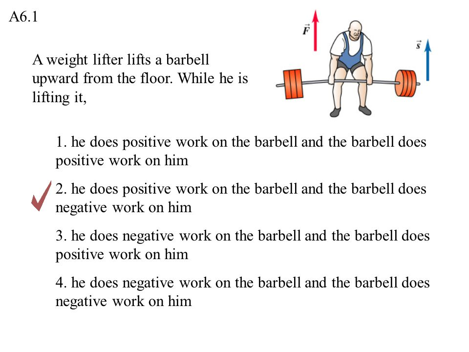 A6.1 A weight lifter lifts a barbell upward from the floor. While he is lifting it,