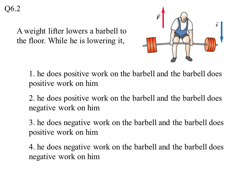 Q6.2 A weight lifter lowers a barbell to the floor. While he is lowering it,