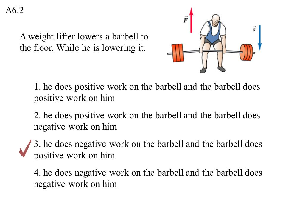 A6.2 A weight lifter lowers a barbell to the floor. While he is lowering it,
