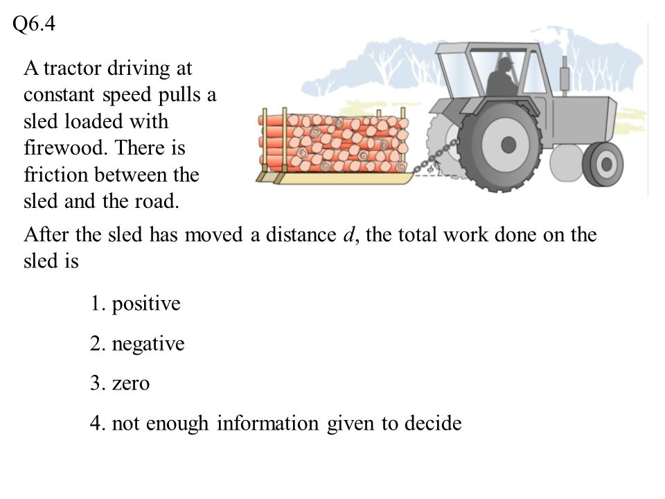Q6.4 A tractor driving at constant speed pulls a sled loaded with firewood. There is friction between the sled and the road.