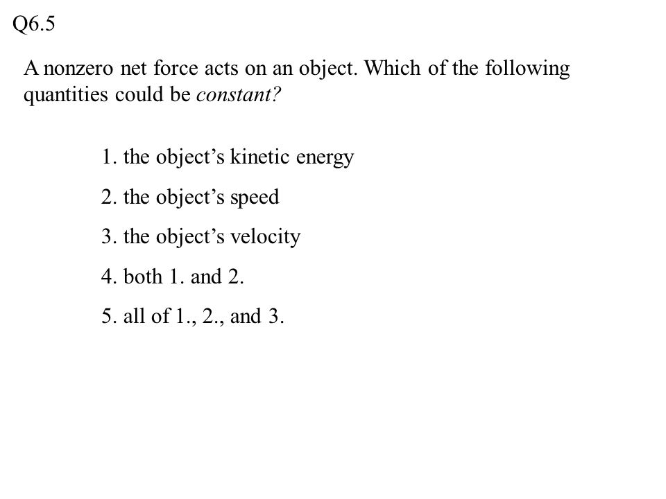 Q6.5 A nonzero net force acts on an object. Which of the following quantities could be constant 1. the object's kinetic energy.