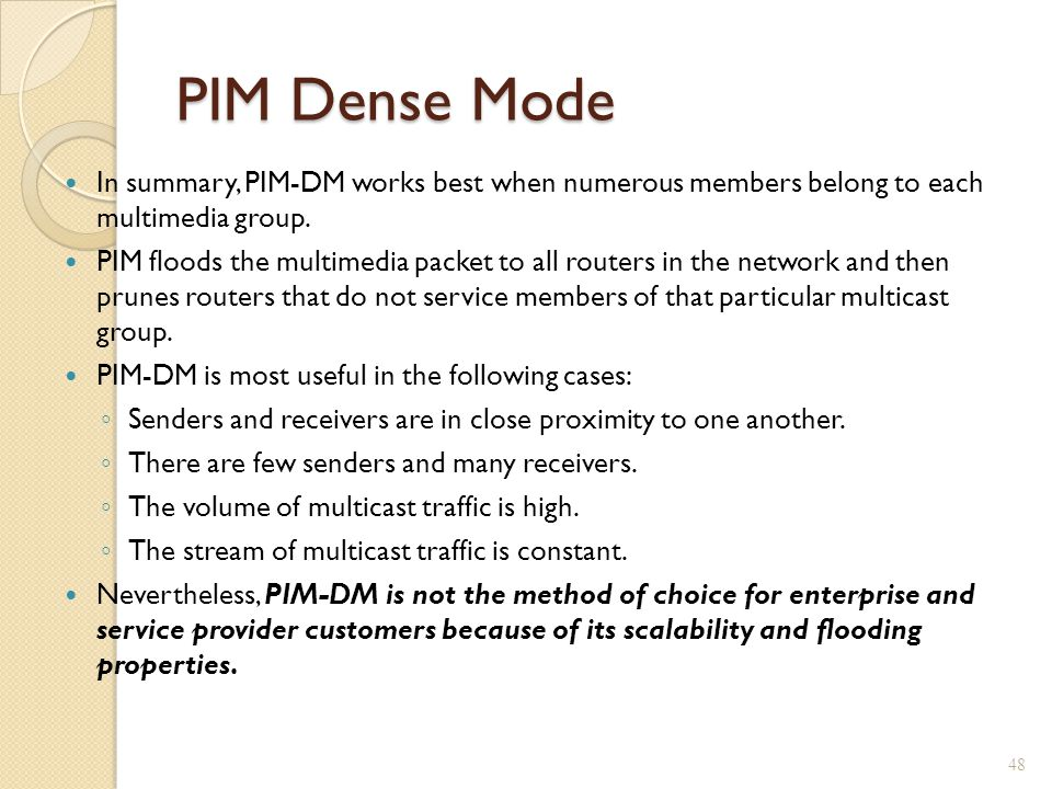 PIM Dense Mode In summary, PIM-DM works best when numerous members belong to each multimedia group.