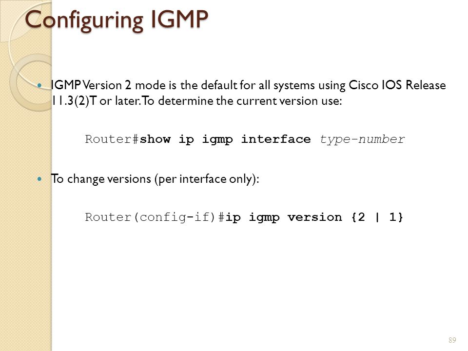 Configuring IGMP IGMP Version 2 mode is the default for all systems using Cisco IOS Release 11.3(2)T or later. To determine the current version use:
