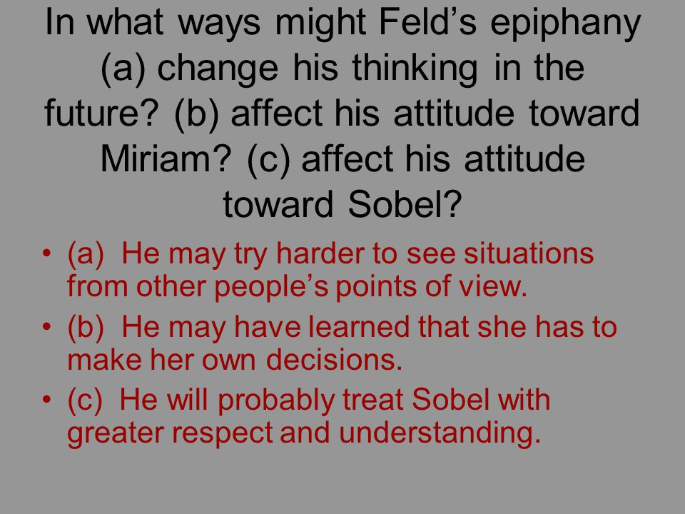 In what ways might Feld's epiphany (a) change his thinking in the future (b) affect his attitude toward Miriam (c) affect his attitude toward Sobel