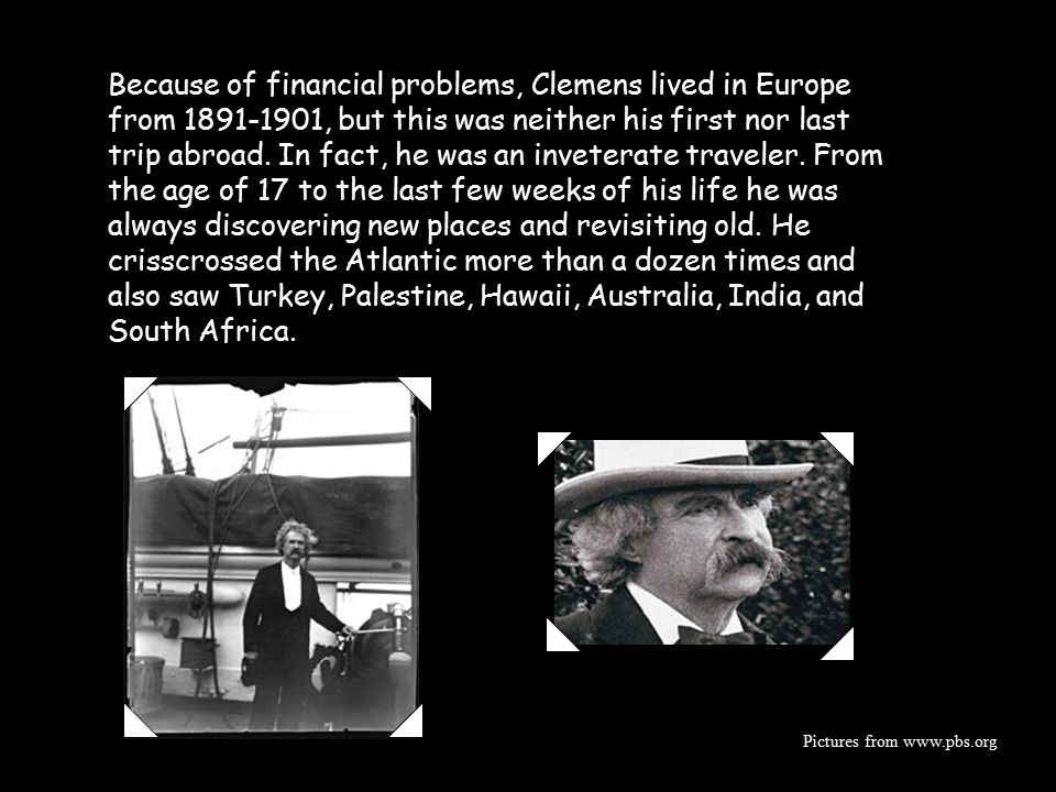 Because of financial problems, Clemens lived in Europe from 1891-1901, but this was neither his first nor last trip abroad. In fact, he was an inveterate traveler. From the age of 17 to the last few weeks of his life he was always discovering new places and revisiting old. He crisscrossed the Atlantic more than a dozen times and also saw Turkey, Palestine, Hawaii, Australia, India, and South Africa.