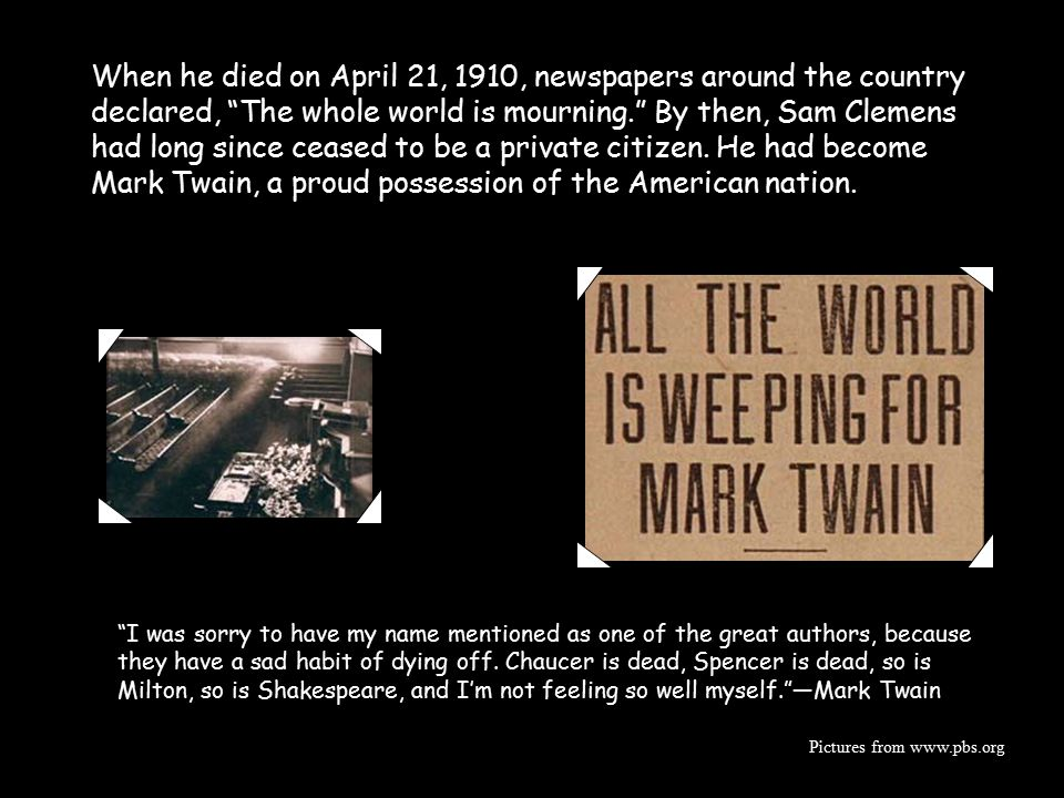 When he died on April 21, 1910, newspapers around the country declared, The whole world is mourning. By then, Sam Clemens had long since ceased to be a private citizen. He had become Mark Twain, a proud possession of the American nation.