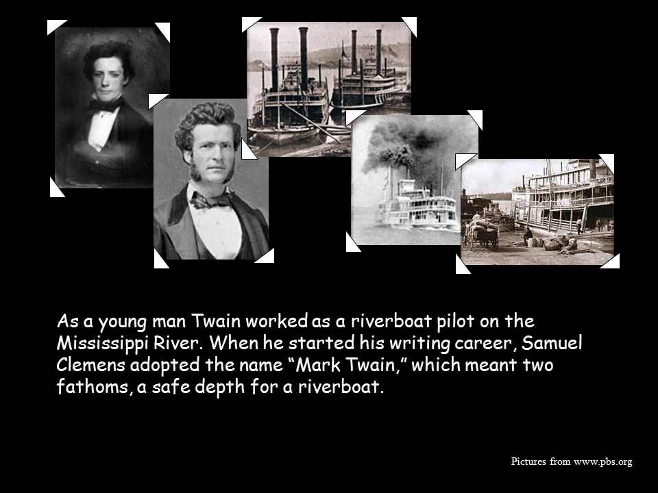 As a young man Twain worked as a riverboat pilot on the Mississippi River. When he started his writing career, Samuel Clemens adopted the name Mark Twain, which meant two fathoms, a safe depth for a riverboat.