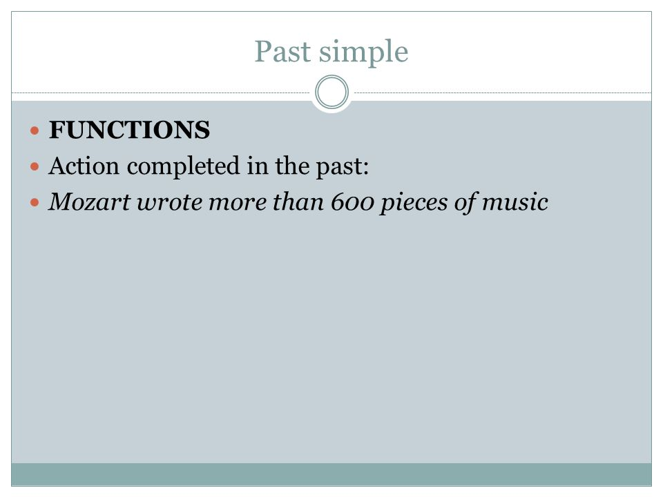 Past simple FUNCTIONS Action completed in the past: