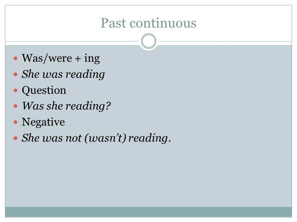 Past continuous Was/were + ing She was reading Question