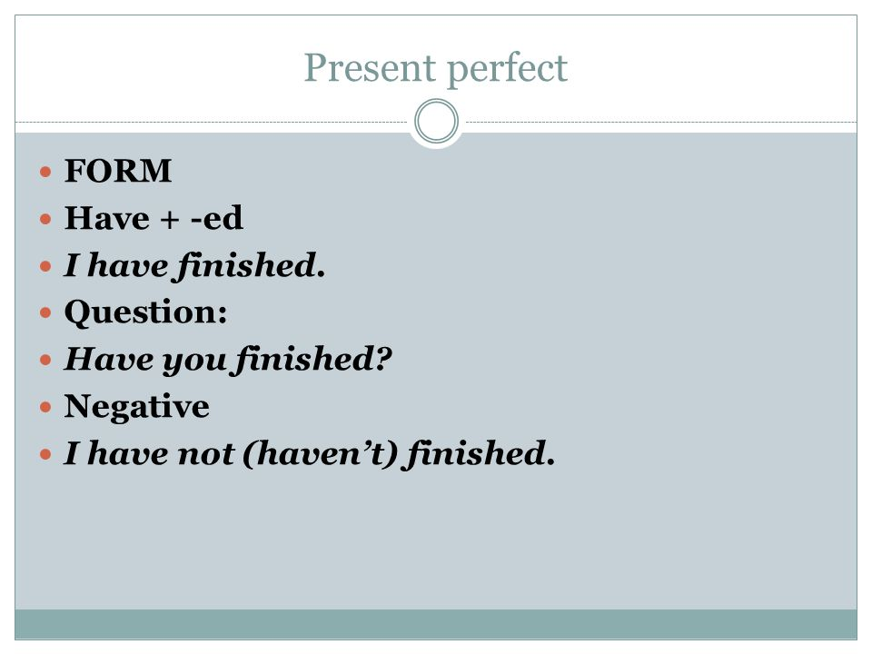 Present perfect FORM Have + -ed I have finished. Question: