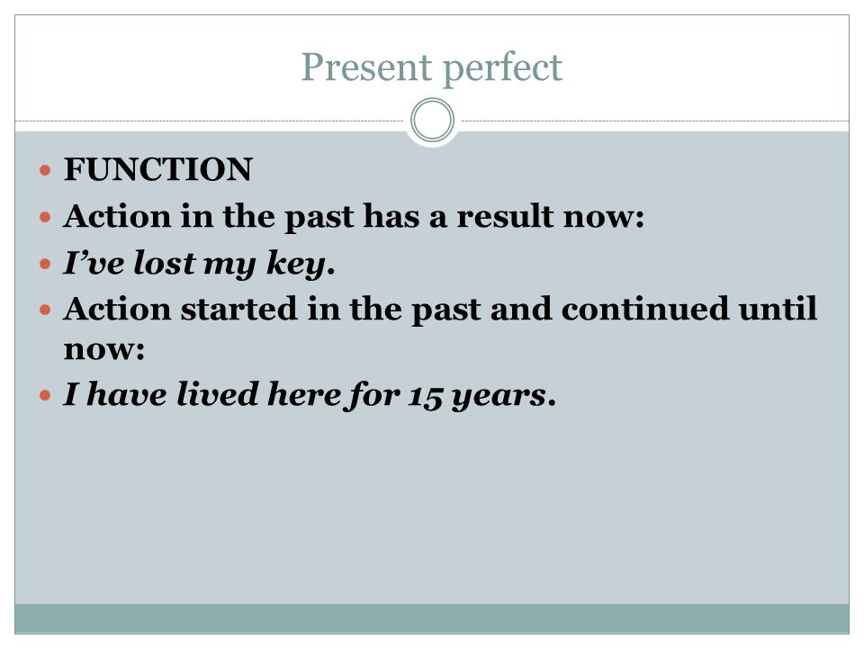 Present perfect FUNCTION Action in the past has a result now: