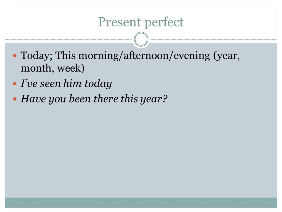 Present perfect Today; This morning/afternoon/evening (year, month, week) I've seen him today.