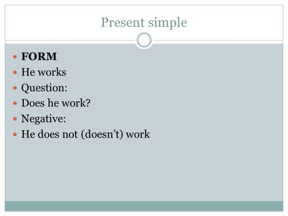 Present simple FORM He works Question: Does he work Negative: