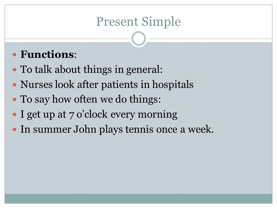 Present Simple Functions: To talk about things in general: