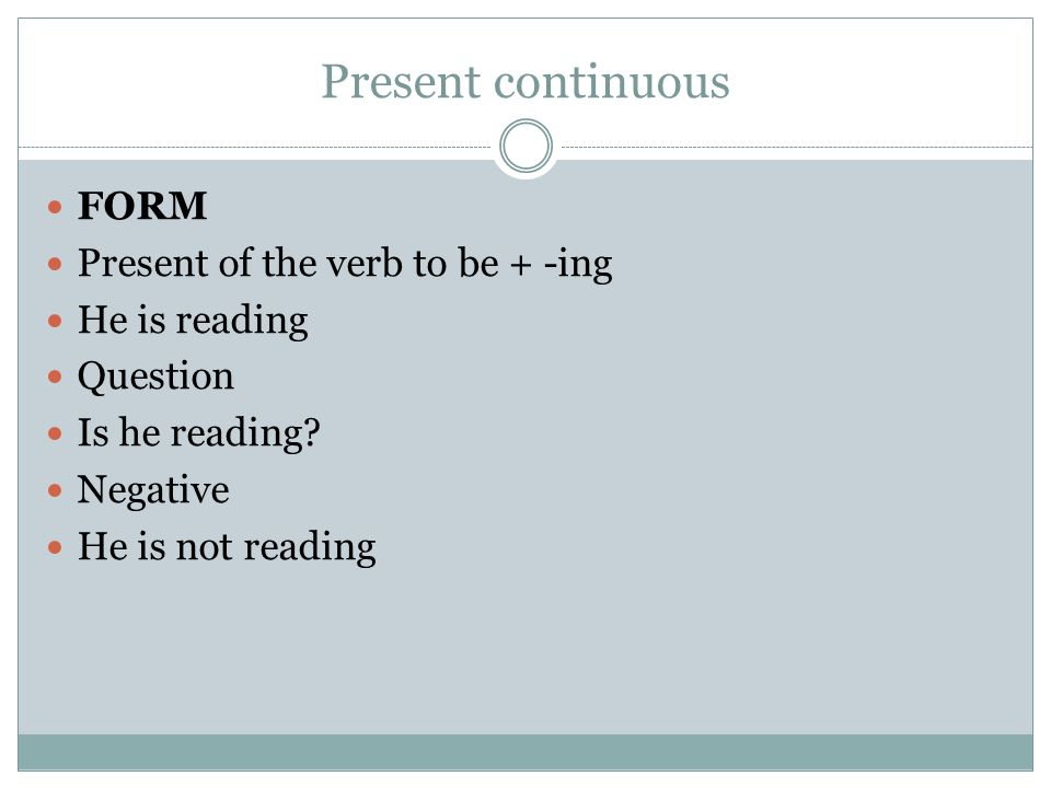 Present continuous FORM Present of the verb to be + -ing He is reading