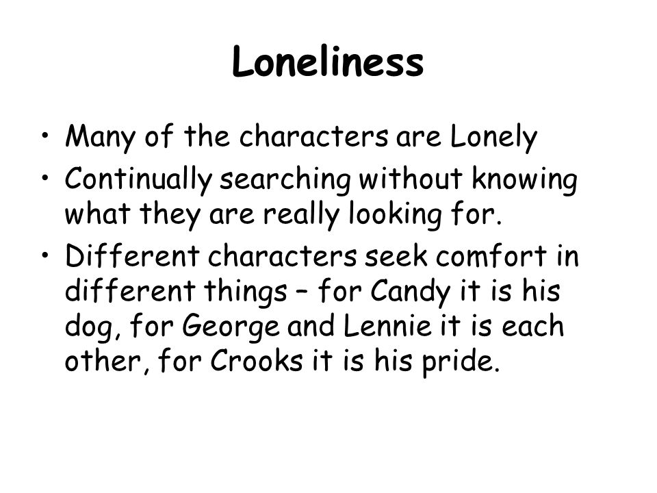 many of the characters in of mice and men are lonely essay Steinbeck has written of mice and men in a time period where men traveled   this is reflected in the characters of the novel, who are all lonely however  we  will write a custom essay sample on any topic specifically for you for only $1390 /page  it shows how racism is much more severe than sexism.