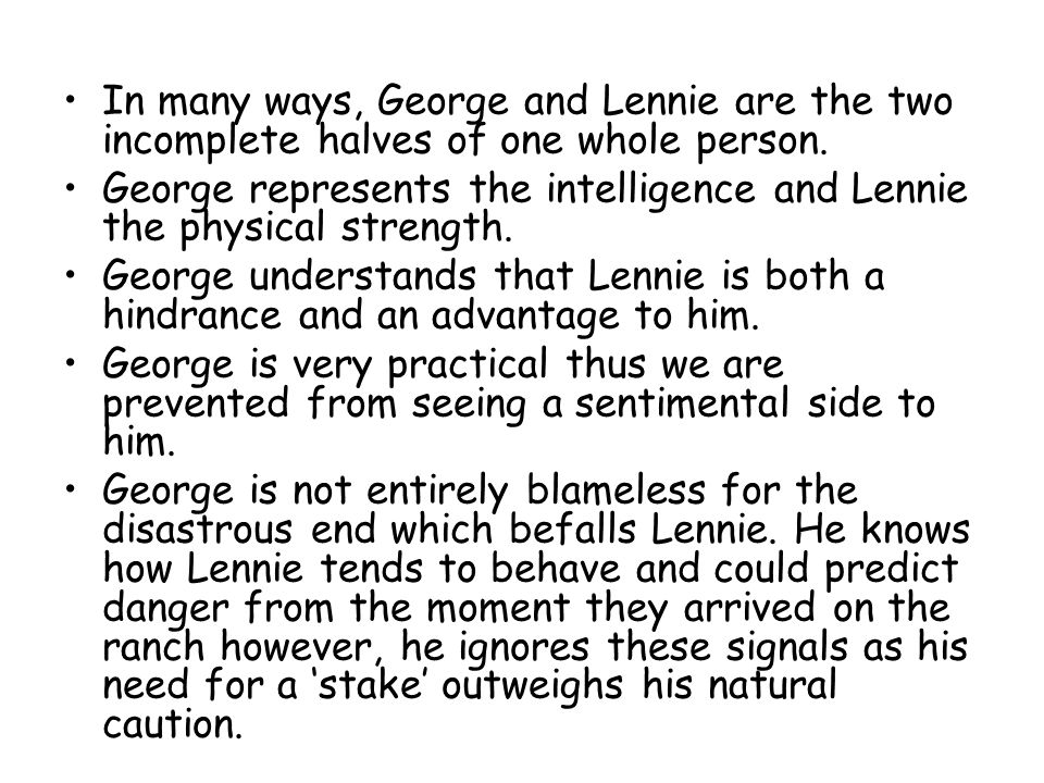 In many ways, George and Lennie are the two incomplete halves of one whole person.