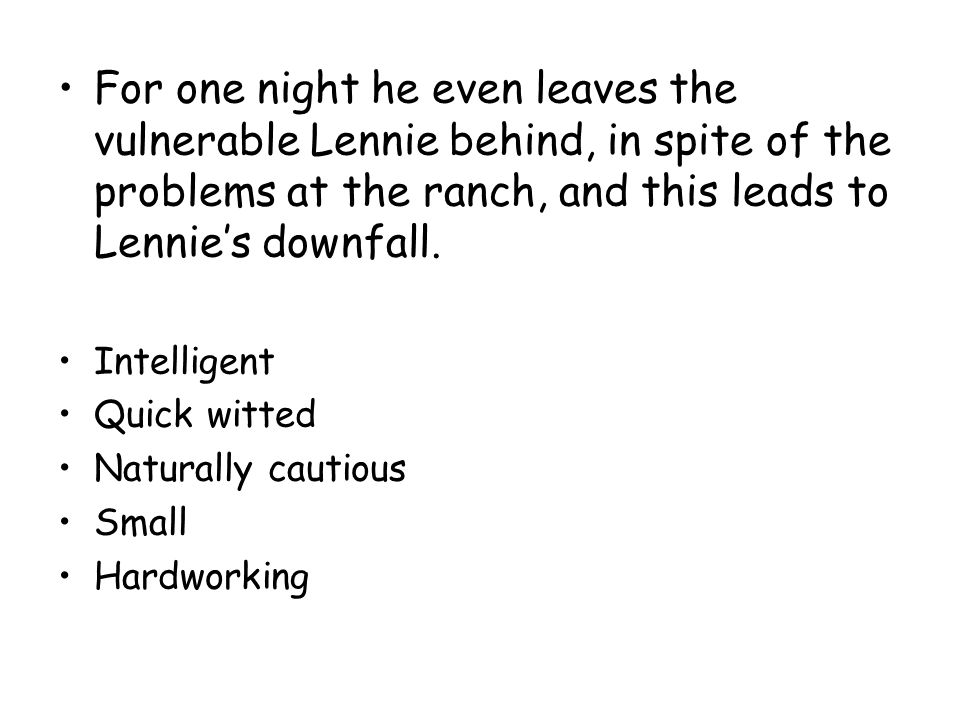 For one night he even leaves the vulnerable Lennie behind, in spite of the problems at the ranch, and this leads to Lennie's downfall.