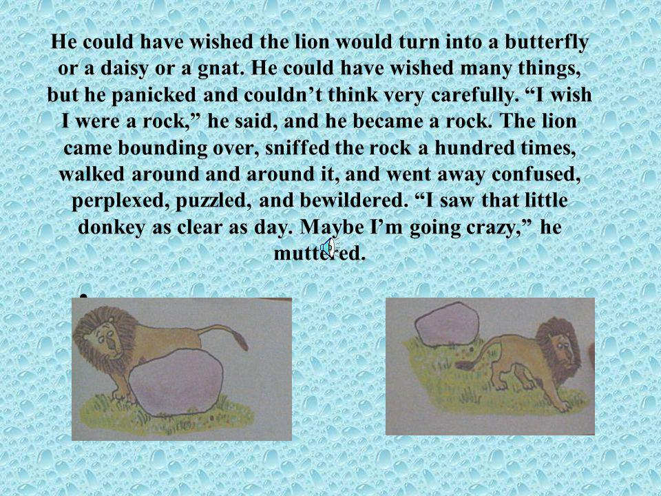He could have wished the lion would turn into a butterfly or a daisy or a gnat.