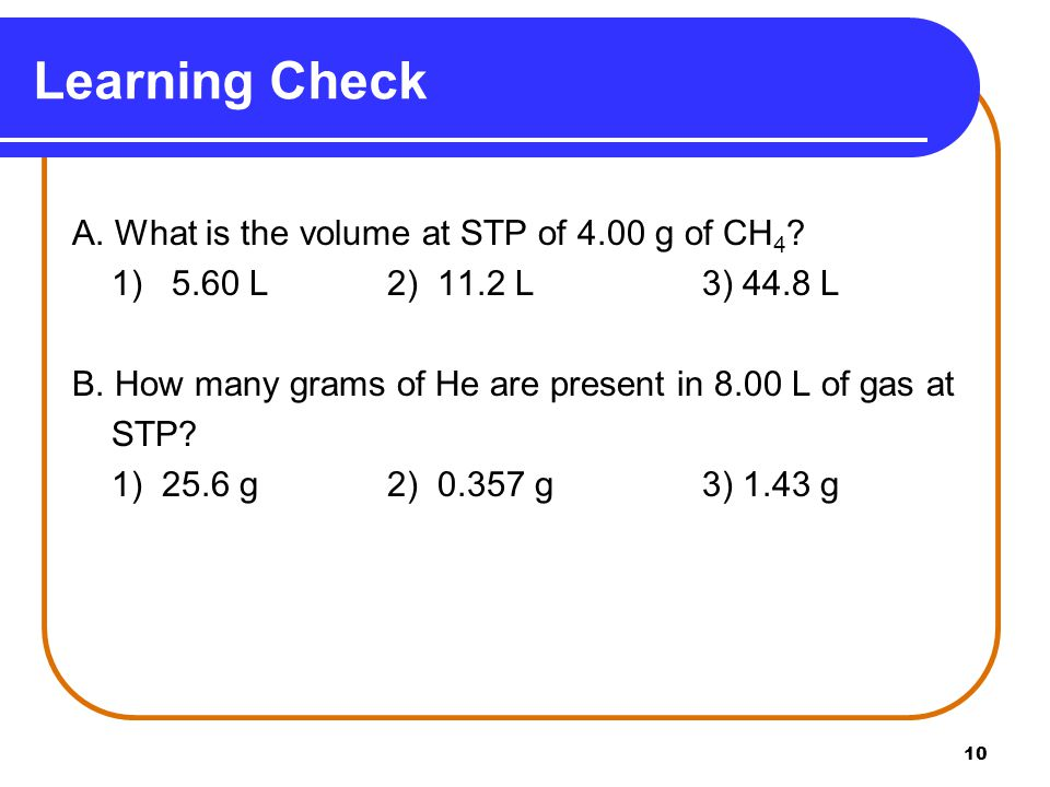 Learning Check A. What is the volume at STP of 4.00 g of CH4