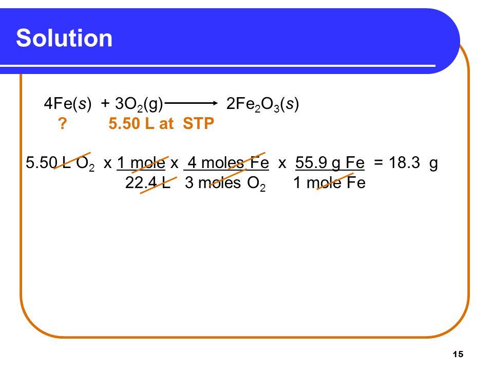 Solution 4Fe(s) + 3O2(g) 2Fe2O3(s) 5.50 L at STP. 5.50 L O2 x 1 mole x 4 moles Fe x 55.9 g Fe = 18.3 g.