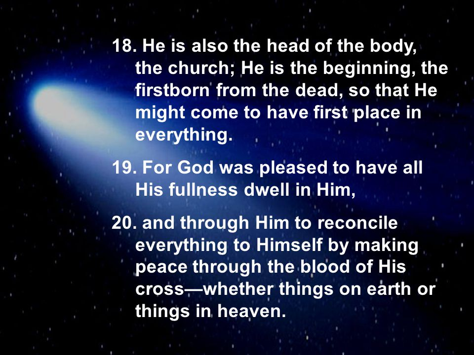 He is also the head of the body, the church; He is the beginning, the firstborn from the dead, so that He might come to have first place in everything.
