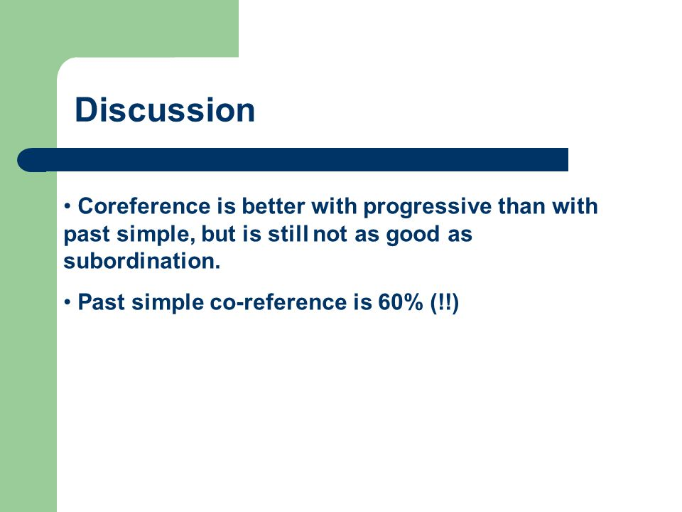 Discussion Coreference is better with progressive than with past simple, but is still not as good as subordination.