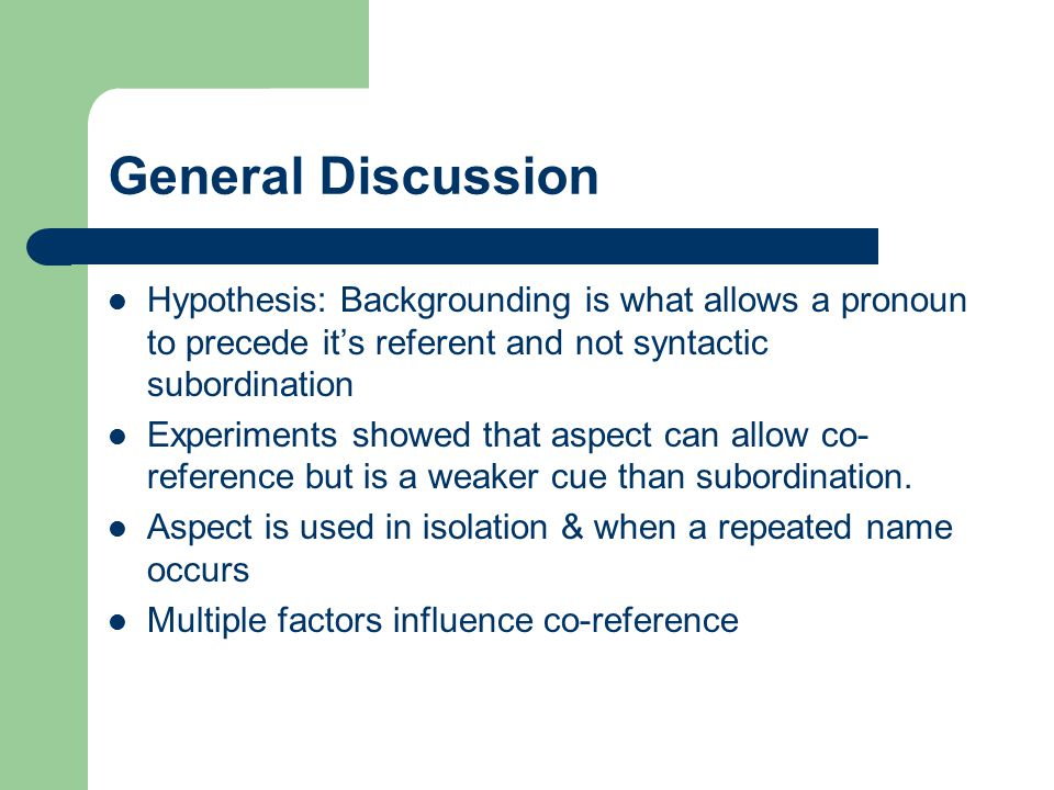 General Discussion Hypothesis: Backgrounding is what allows a pronoun to precede it's referent and not syntactic subordination.
