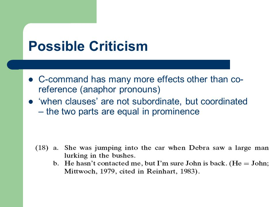 Possible Criticism C-command has many more effects other than co-reference (anaphor pronouns)