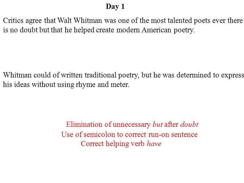 Day 1 Critics agree that Walt Whitman was one of the most talented poets ever there is no doubt but that he helped create modern American poetry.