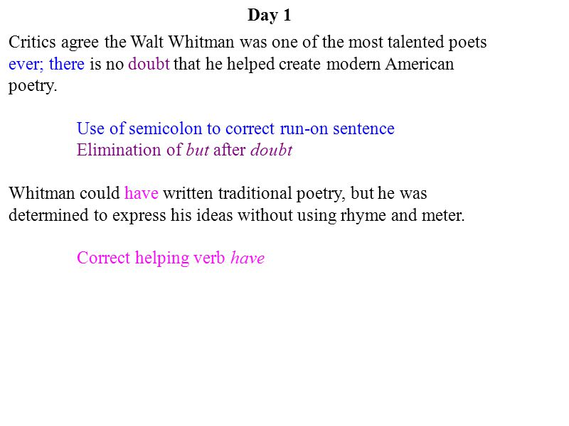 Day 1 Critics agree the Walt Whitman was one of the most talented poets ever; there is no doubt that he helped create modern American poetry.