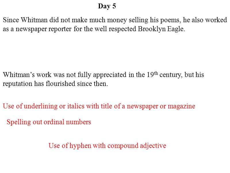 Day 5 Since Whitman did not make much money selling his poems, he also worked as a newspaper reporter for the well respected Brooklyn Eagle.