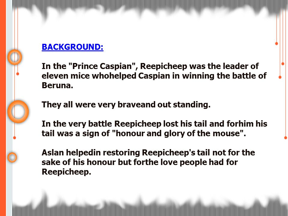 BACKGROUND: In the Prince Caspian , Reepicheep was the leader of eleven mice whohelped Caspian in winning the battle of Beruna.