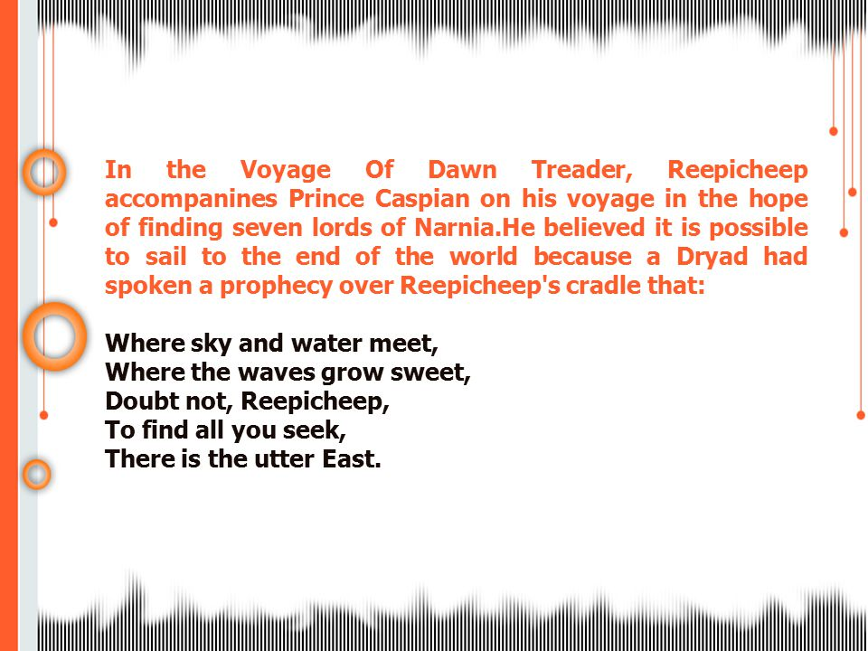 In the Voyage Of Dawn Treader, Reepicheep accompanines Prince Caspian on his voyage in the hope of finding seven lords of Narnia.He believed it is possible to sail to the end of the world because a Dryad had spoken a prophecy over Reepicheep s cradle that: