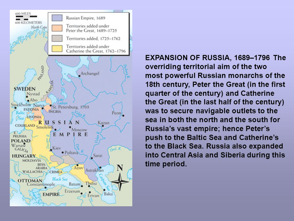 EXPANSION OF RUSSIA, 1689–1796 The overriding territorial aim of the two most powerful Russian monarchs of the 18th century, Peter the Great (in the first quarter of the century) and Catherine the Great (in the last half of the century) was to secure navigable outlets to the sea in both the north and the south for Russia's vast empire; hence Peter's push to the Baltic Sea and Catherine's